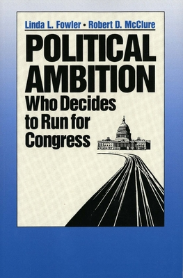 Political Ambition: Who Decides to Run for Congress - Fowler, Linda L, and McClure, Robert D