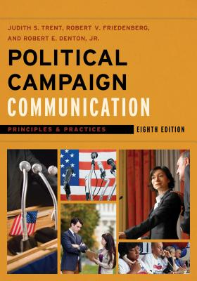 Political Campaign Communication: Principles and Practices - Trent, Judith S, and Friedenberg, Robert V, and Denton, Robert E, Jr.