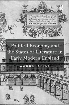 Political Economy and the States of Literature in Early Modern England - Kitch, Aaron