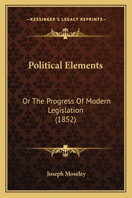 Political Elements: Or the Progress of Modern Legislation (1852) - Moseley, Joseph