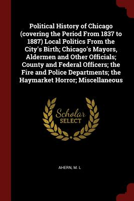 Political History of Chicago (Covering the Period from 1837 to 1887) Local Politics from the City's Birth; Chicago's Mayors, Aldermen and Other Officials; County and Federal Officers; The Fire and Police Departments; The Haymarket Horror; Miscellaneous - L, Ahern M