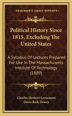 Political History Since 1815, Excluding the United States: A Syllabus of Lectures Prepared for Use in the Massachusetts Institute of Technology (1889) - Levermore, Charles Herbert, and Dewey, Davis Rich