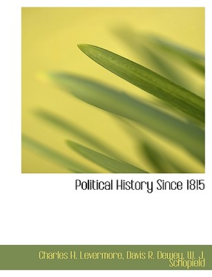 Political History Since 1815 - Levermore, Charles Herbert, and Dewey, Davis R, and W J Schopield, J Schopield (Creator)