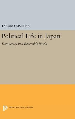 Political Life in Japan: Democracy in a Reversible World - Kishima, Takako