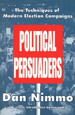 Political Persuaders: The Techniques of Modern Election Campaigns - Nimmo, Dan, Professor