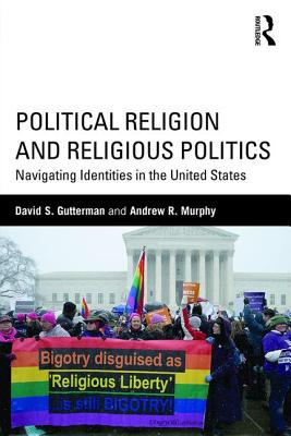 Political Religion and Religious Politics: Navigating Identities in the United States - Gutterman, David S, and Murphy, Andrew R