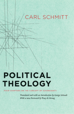 Political Theology: Four Chapters on the Concept of Sovereignty - Schmitt, Carl, and Schwab, George (Editor), and Strong, Tracy B (Foreword by)