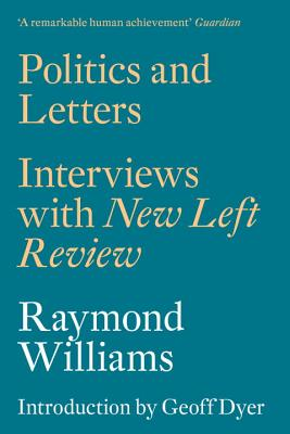 Politics and Letters: Interviews with New Left Review - Williams, Raymond, Professor, and Dyer, Geoff (Introduction by)