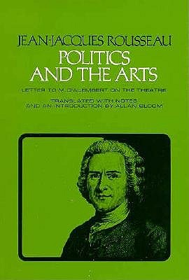 Politics and the Arts: Letter to M. d'Alembert on the Theatre - Rousseau, Jean-Jacques, and Bloom, Allan (Translated by)