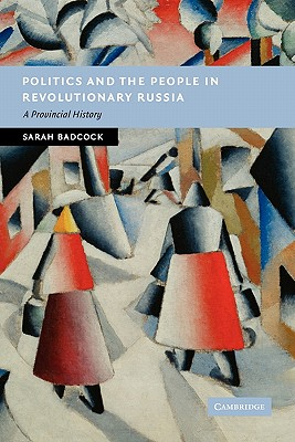 Politics and the People in Revolutionary Russia: A Provincial History - Badcock, Sarah