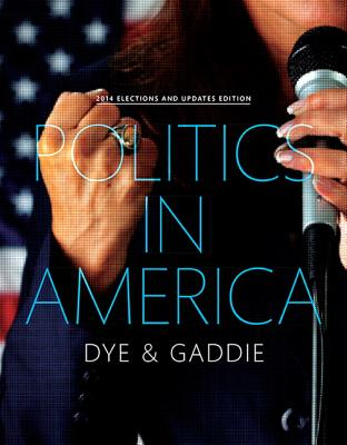 Politics in America, 2014 Elections and Updates Edition - Dye, Thomas R., and Gaddie, Ronald Keith
