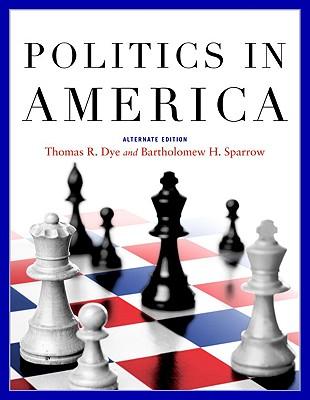 Politics in America: Alternate Edition - Dye, Thomas R, and Sparrow, Bartholomew H, Professor