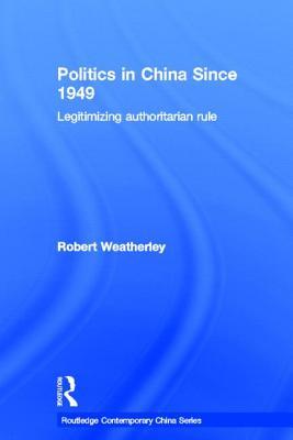 Politics in China since 1949: Legitimizing Authoritarian Rule - Weatherley, Robert