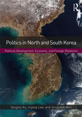 Politics in North and South Korea: Political Development, Economy, and Foreign Relations - Ku, Yangmo, and Lee, Inyeop, and Woo, Jongseok