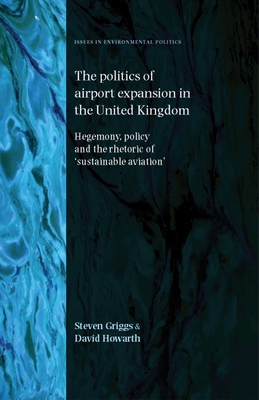 Politics of Airport Expansion in the United Kingdom: Hegemony, Policy and the Rhetoric of 'sustainable Aviation' - Griggs, Steven, and Howarth, David, Dr.