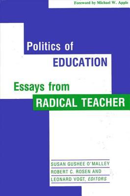 Politics of Education: Essays from Radical Teacher - O'Malley, Susan Gushee (Editor), and Rosen, Robert C (Editor), and Vogt, Leonard (Editor)