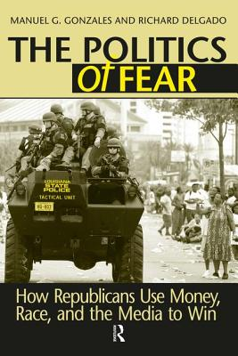 Politics of Fear: How Republicans Use Money, Race and the Media to Win - Gonzales, Manuel G, and Delgado, Richard
