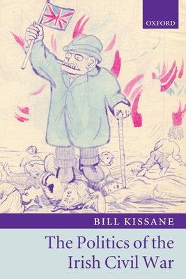 Politics of the Irish Civil War - Kissane, Bill