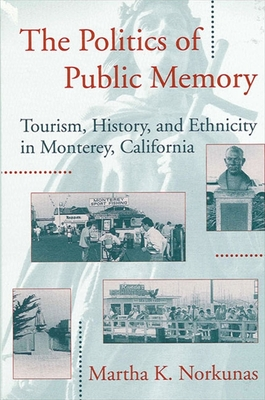 Politics Public Memory: Tourism, History, and Ethnicity in Monterey, California - Norkunas, Martha K