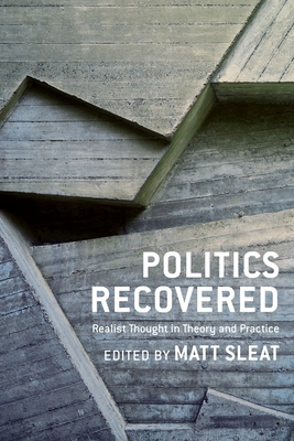 Politics Recovered: Realist Thought in Theory and Practice - Sleat, Matt (Contributions by), and Bell, Duncan (Contributions by), and Bellamy, Richard (Contributions by)