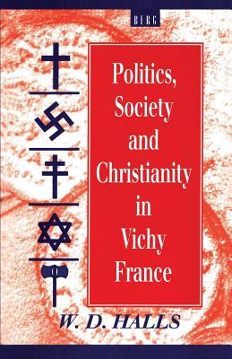 Politics, Society and Christianity in Vichy France - Halls, W D