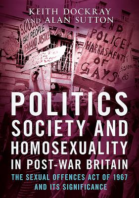 Politics, Society and Homosexuality in Post-War Britain: The Sexual Offences Act of 1967 and its Significance - Dockray, Keith
