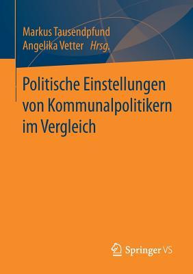 Politische Einstellungen Von Kommunalpolitikern Im Vergleich - Tausendpfund, Markus (Editor), and Vetter, Angelika (Editor)