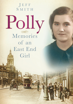 Polly: Memories of an East End Girl - Smith, Jeff