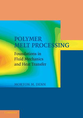 Polymer Melt Processing: Foundations in Fluid Mechanics and Heat Transfer - Denn, Morton M.