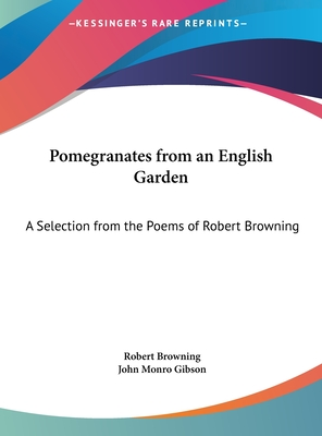 Pomegranates from an English Garden: A Selection from the Poems of Robert Browning - Primary Source Edition - Browning, Robert