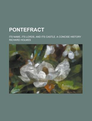 Pontefract: Its Name, Its Lords, and Its Castle, a Concise History - Holmes, Richard H