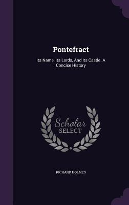 Pontefract: Its Name, Its Lords, and Its Castle. a Concise History - Holmes, Richard, Sir