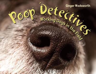 Poop Detectives: Working Dogs in the Field - Wadsworth, Ginger