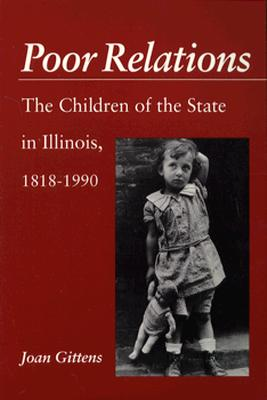 Poor Relations: The Children of the State in Illinois, 1818-1900 - Gittens, Joan