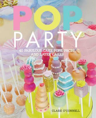 POP Party: 35 Fabulous Cake Pops, Props and Layer Cakes - O'Connell, Clare