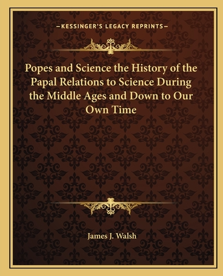 Popes and Science the History of the Papal Relations to Science During the Middle Ages and Down to Our Own Time - Walsh, James J