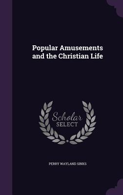 Popular Amusements and the Christian Life - Sinks, Perry Wayland