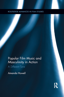 Popular Film Music and Masculinity in Action: A Different Tune - Howell, Amanda