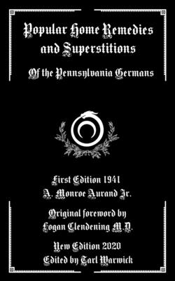 Popular Home Remedies and Superstitions: Of the Pennsylvania Germans - Clendening, Logan (Foreword by), and Warwick, Tarl (Editor), and Aurand, Jr.