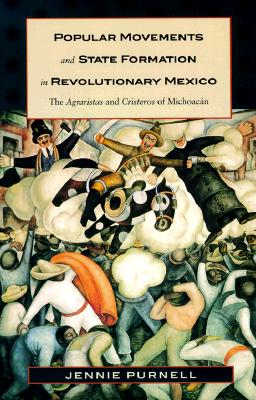 Popular Movements and State Formation in Revolutionary Mexico: The Agraristas and Cristeros of Michoacan - Purnell, Jennie