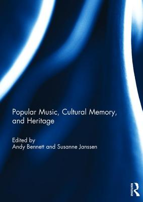 Popular Music, Cultural Memory, and Heritage - Bennett, Andy, Mr. (Editor), and Janssen, Susanne (Editor)