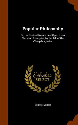 Popular Philosophy: Or, the Book of Nature Laid Open Upon Christian Principles, by the Ed. of the Cheap Magazine - Miller, George
