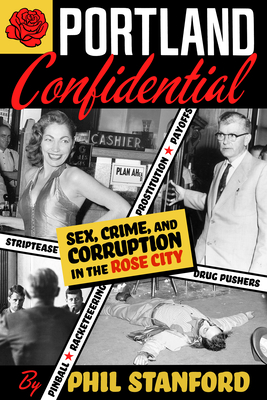 Portland Confidential: Sex, Crime, and Corruption in the Rose City - Stanford, Phil
