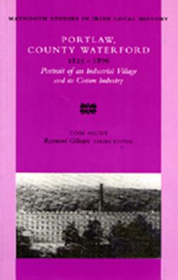 Portlaw, County Waterford 1825-76: Portrait of an Industrial Village and Its Cotton Industry - Hunt, Tom