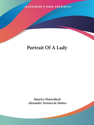 Portrait of a Lady - Maeterlinck, Maurice, and Mattos, Alexander Teixeira de (Translated by)