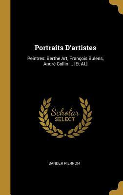 Portraits d'Artistes: Peintres: Berthe Art, Fran?ois Bulens, Andr? Collin ... [et Al.] - Pierron, Sander