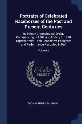 Portraits of Celebrated Racehorses of the Past and Present Centuries: In Strictly Chronological Order, Commencing in 1702 and Ending in 1870 Together with Their Respective Pedigrees and Performance Recorded in Full; Volume 2 - Taunton, Thomas Henry
