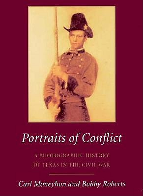 Portraits of Conflict: A Photographic History of Texas in the Civil War - Moneyhon, Carl H, Dr.