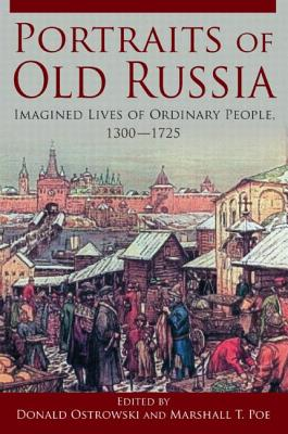 Portraits of Old Russia: Imagined Lives of Ordinary People, 1300-1745 - Ostrowski, Donald, and Poe, Marshall T.