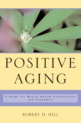 Positive Aging: A Guide for Mental Health Professionals and Consumers - Hill, Robert D